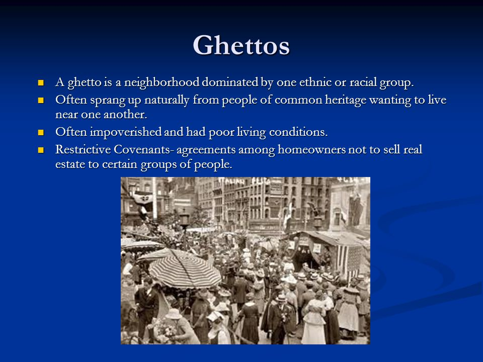 Ghettos A ghetto is a neighborhood dominated by one ethnic or racial group.