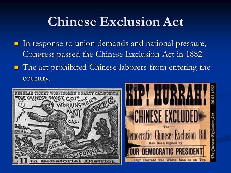 Chinese Exclusion Act In response to union demands and national pressure, Congress passed the Chinese Exclusion Act in 1882.