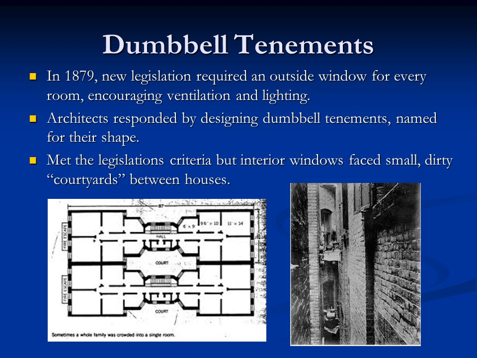 Dumbbell Tenements In 1879, new legislation required an outside window for every room, encouraging ventilation and lighting.