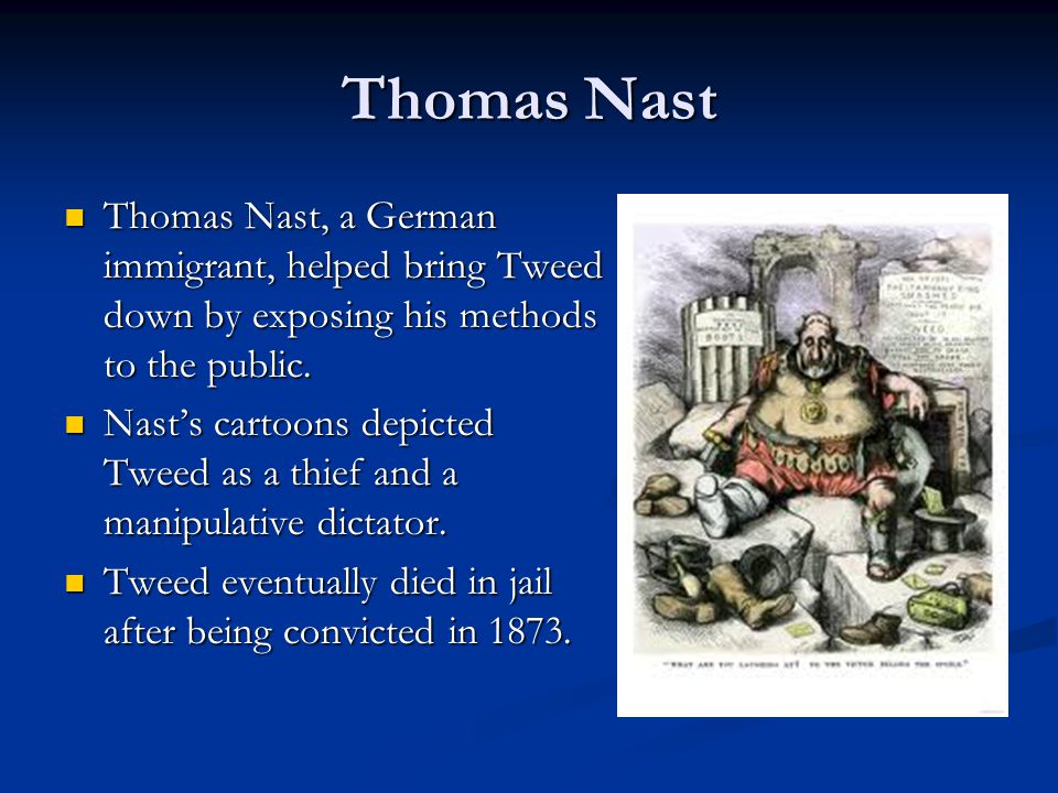 Thomas Nast Thomas Nast, a German immigrant, helped bring Tweed down by exposing his methods to the public.