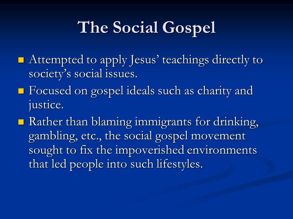 The Social Gospel Attempted to apply Jesus' teachings directly to society's social issues. Focused on gospel ideals such as charity and justice.