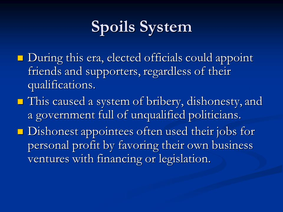 Spoils System During this era, elected officials could appoint friends and supporters, regardless of their qualifications.