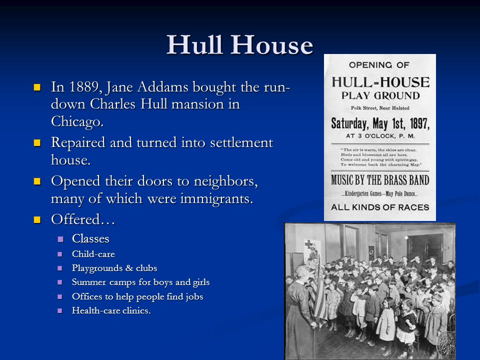 Hull House In 1889, Jane Addams bought the run-down Charles Hull mansion in Chicago. Repaired and turned into settlement house.