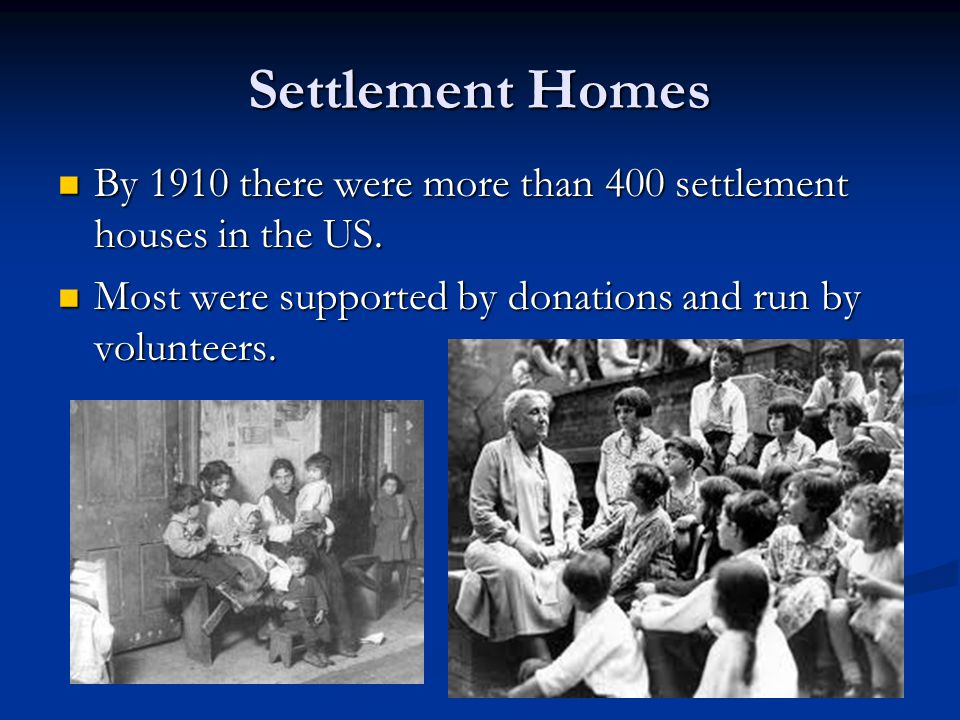Settlement Homes By 1910 there were more than 400 settlement houses in the US.