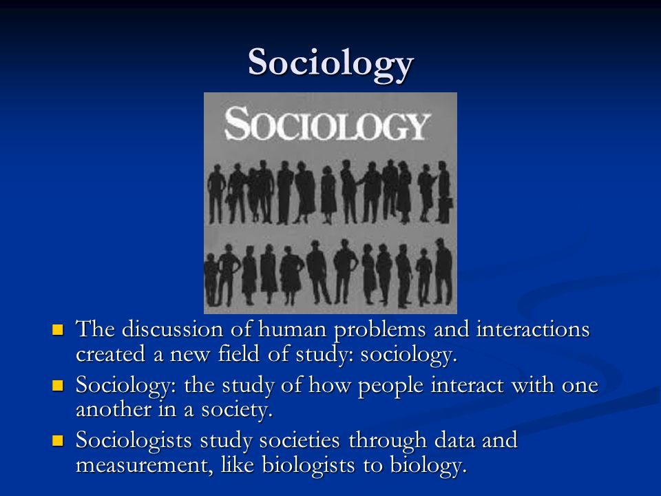 Sociology The discussion of human problems and interactions created a new field of study: sociology.