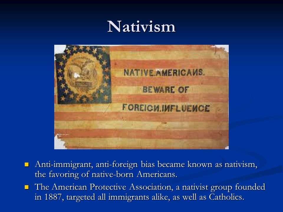 Nativism Anti-immigrant, anti-foreign bias became known as nativism, the favoring of native-born Americans.