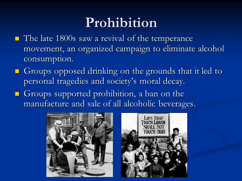Prohibition The late 1800s saw a revival of the temperance movement, an organized campaign to eliminate alcohol consumption.