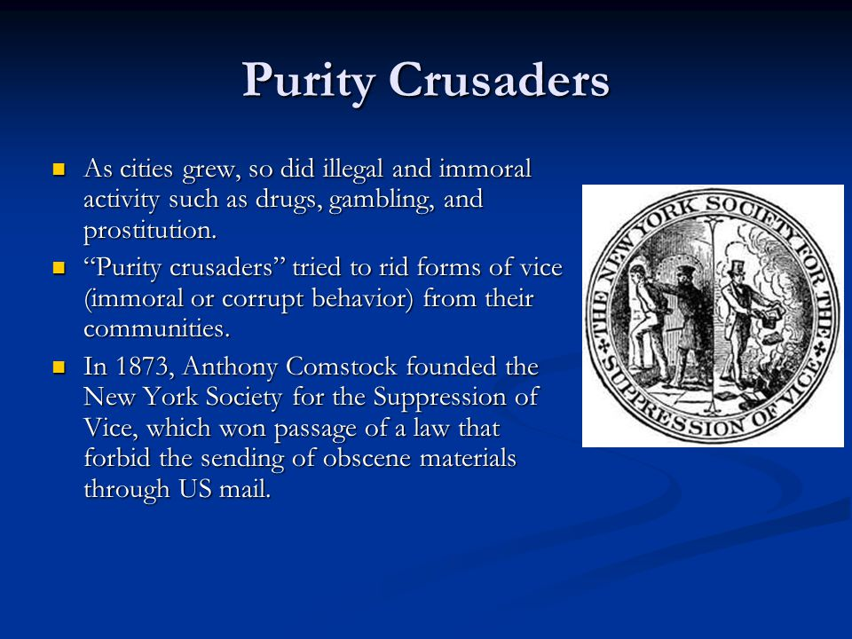 Purity Crusaders As cities grew, so did illegal and immoral activity such as drugs, gambling, and prostitution.