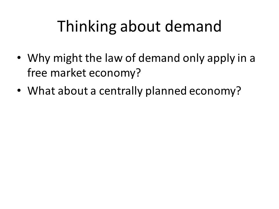 Thinking about demand Why might the law of demand only apply in a free market economy.