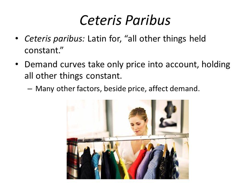 Ceteris Paribus Ceteris paribus: Latin for, all other things held constant.
