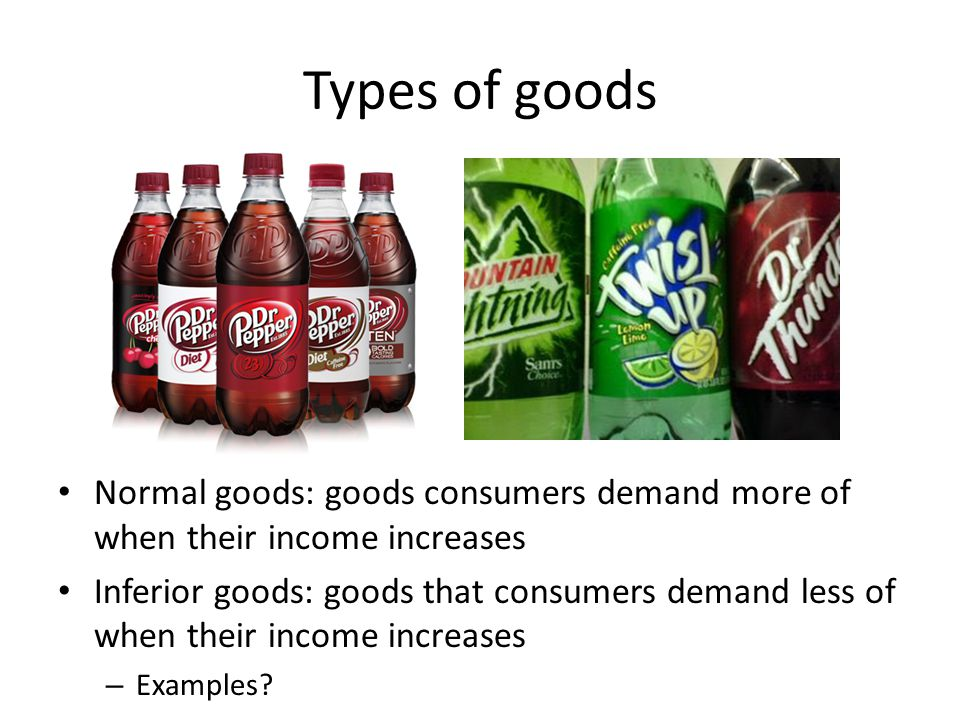 Types of goods Normal goods: goods consumers demand more of when their income increases.
