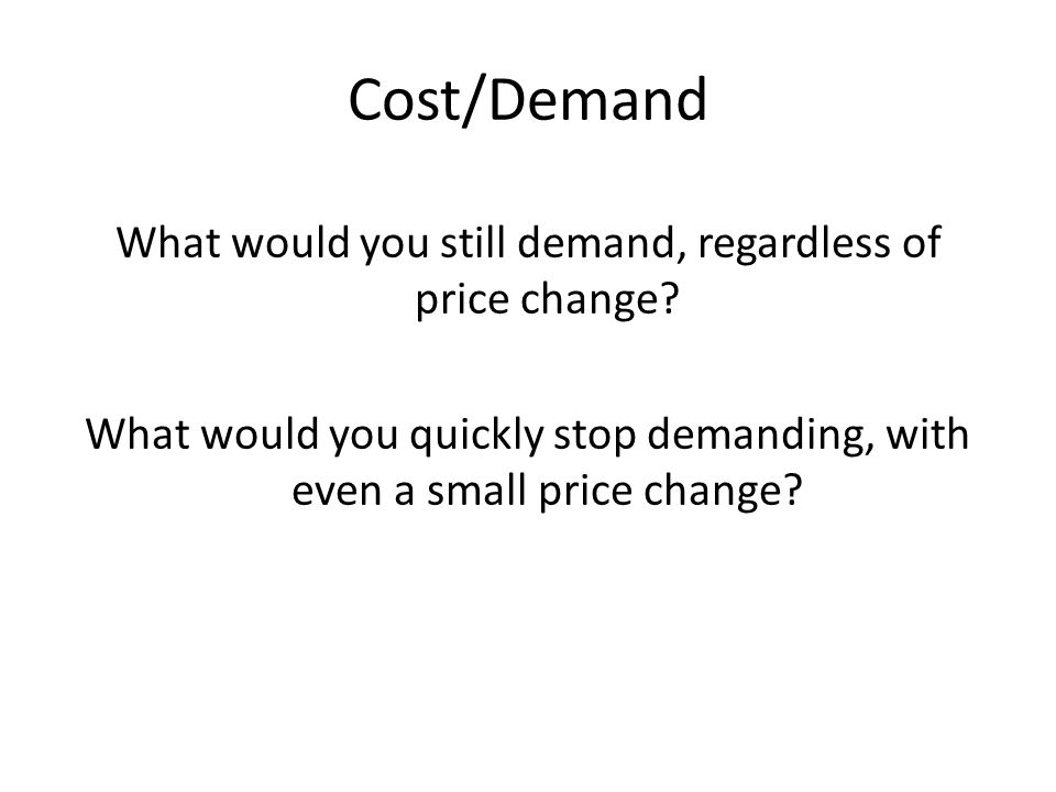 Cost/Demand What would you still demand, regardless of price change
