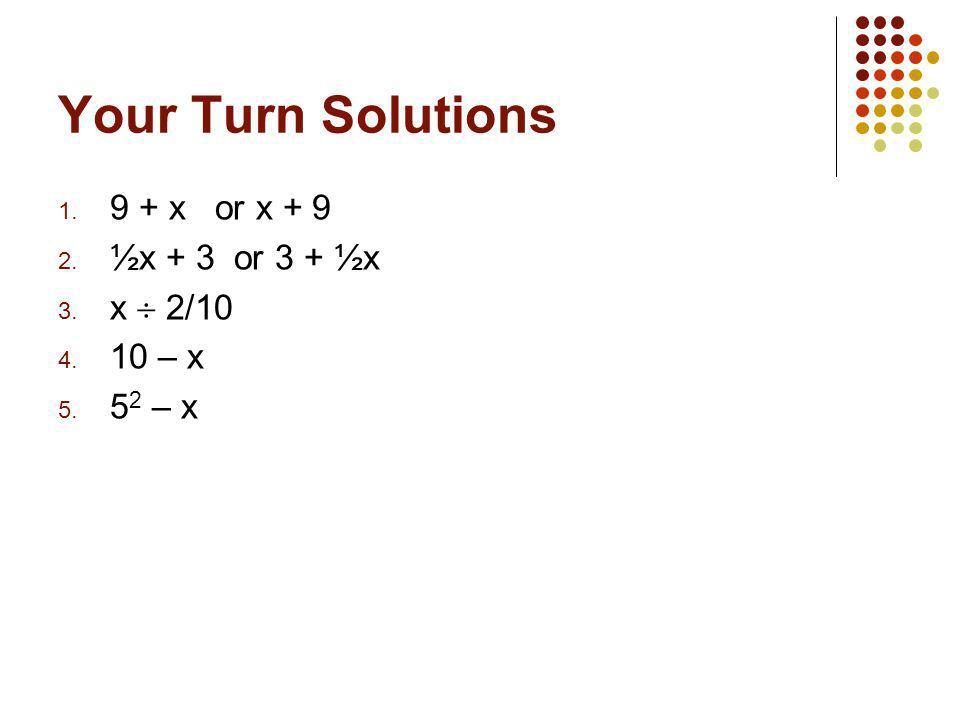 Your Turn Solutions 9 + x or x + 9 ½x + 3 or 3 + ½x x  2/10 10 – x
