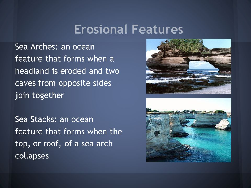 Erosional Features Sea Arches: an ocean feature that forms when a