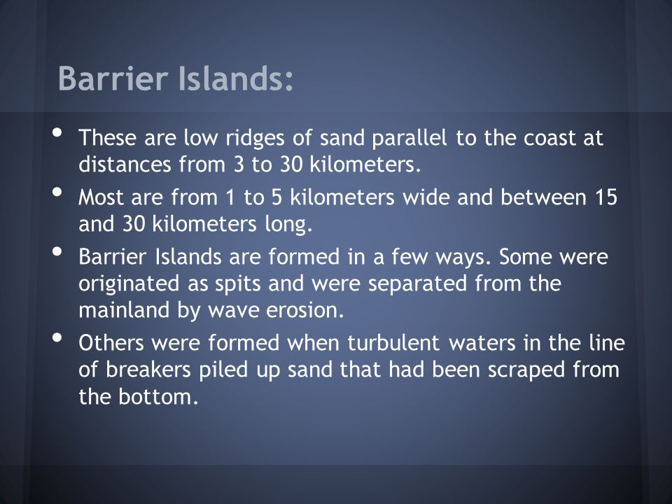 Barrier Islands: These are low ridges of sand parallel to the coast at distances from 3 to 30 kilometers.