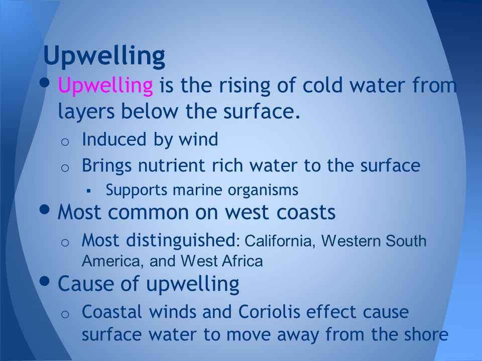 Upwelling Upwelling is the rising of cold water from layers below the surface. Induced by wind. Brings nutrient rich water to the surface.