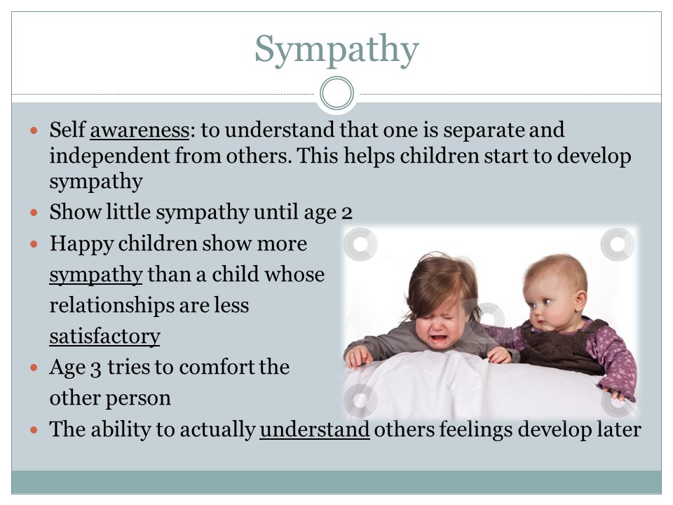 Sympathy Self awareness: to understand that one is separate and independent from others. This helps children start to develop sympathy.