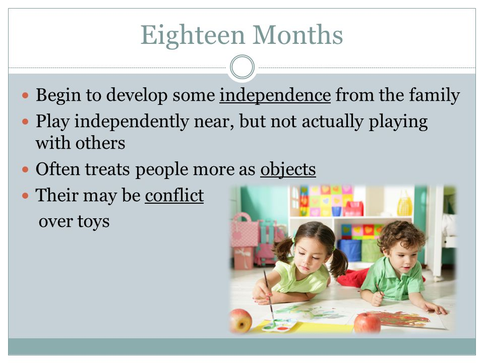Eighteen Months Begin to develop some independence from the family