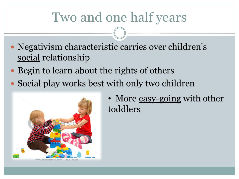 Two and one half years Negativism characteristic carries over children s social relationship. Begin to learn about the rights of others.