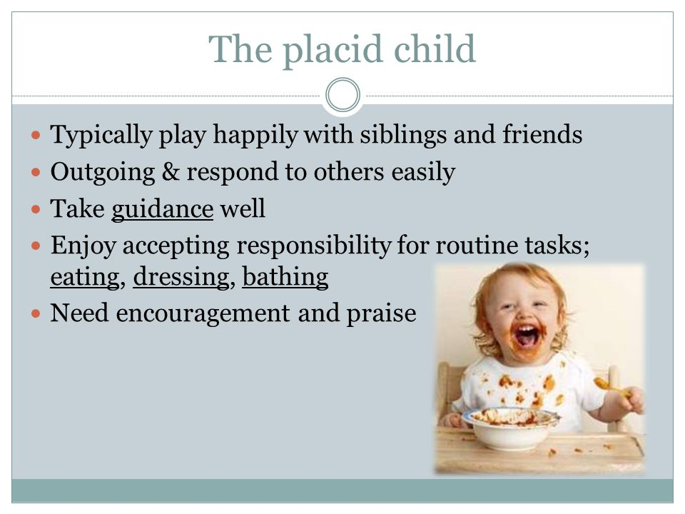 The placid child Typically play happily with siblings and friends
