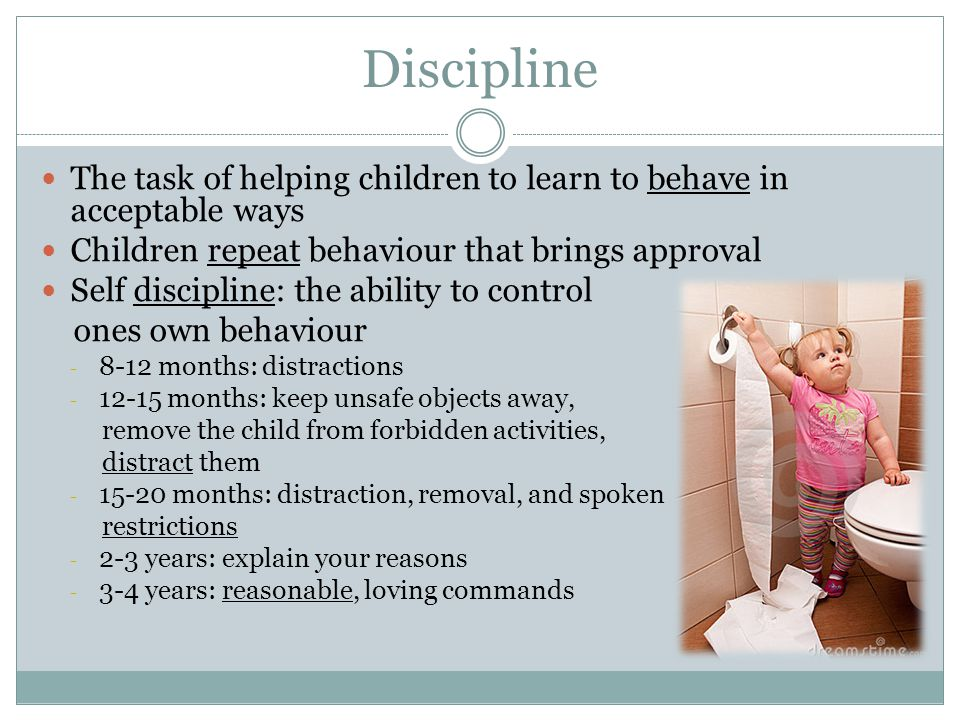 Discipline The task of helping children to learn to behave in acceptable ways. Children repeat behaviour that brings approval.