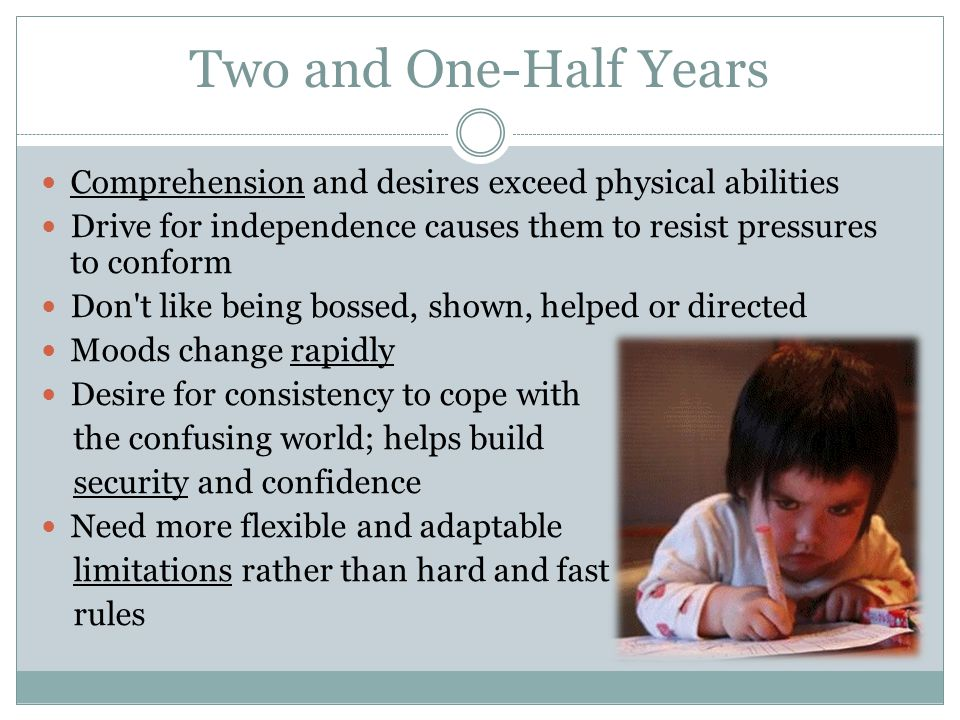 Two and One-Half Years Comprehension and desires exceed physical abilities. Drive for independence causes them to resist pressures to conform.
