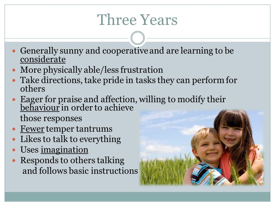 Three Years Generally sunny and cooperative and are learning to be considerate. More physically able/less frustration.