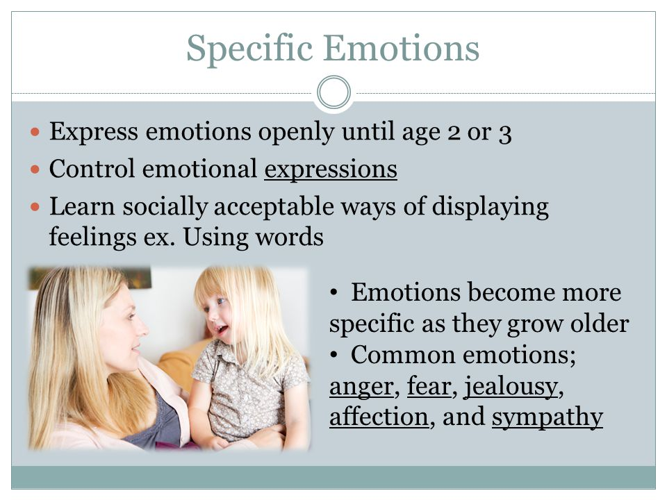 Specific Emotions Express emotions openly until age 2 or 3