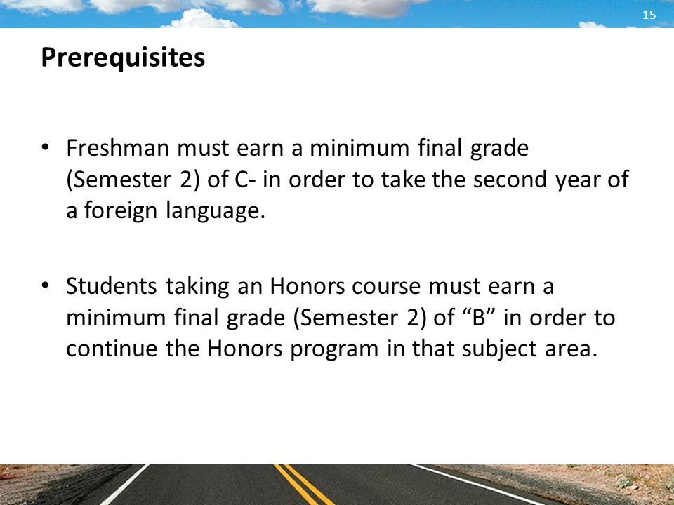 Prerequisites Freshman must earn a minimum final grade (Semester 2) of C- in order to take the second year of a foreign language.