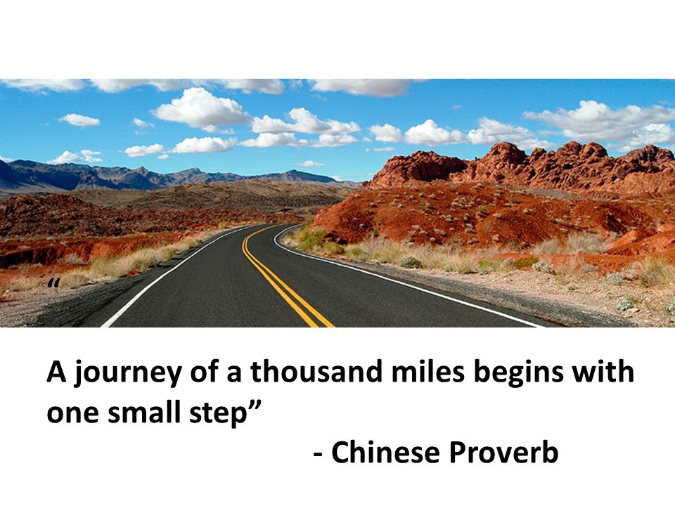 A journey of a thousand miles begins with one small step - Chinese Proverb