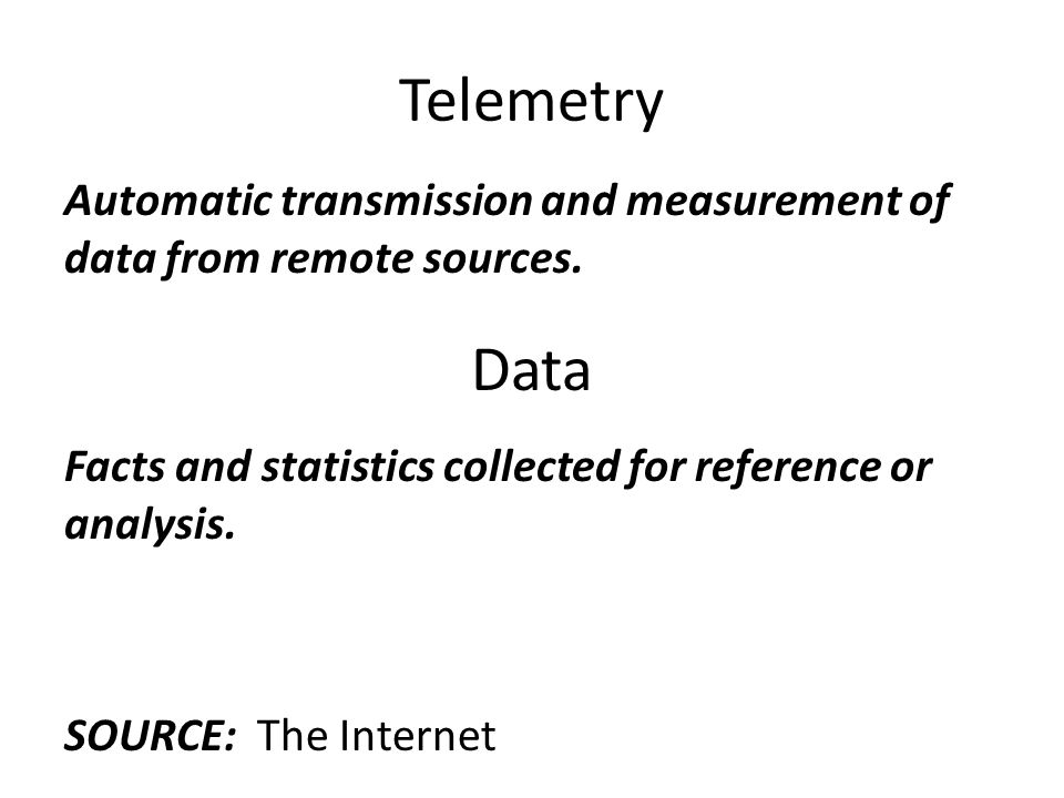 Telemetry Automatic transmission and measurement of data from remote sources. Data. Facts and statistics collected for reference or analysis.