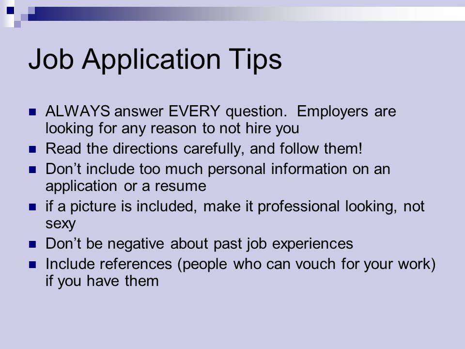 Job Application Tips ALWAYS answer EVERY question. Employers are looking for any reason to not hire you.