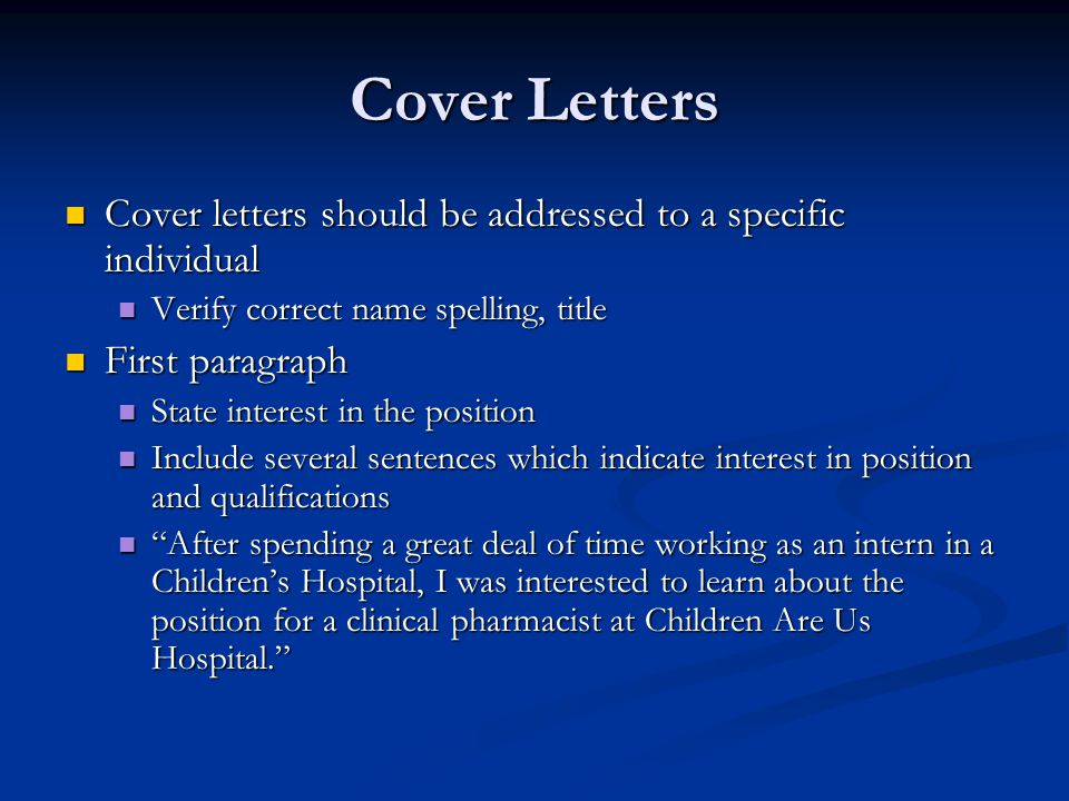Cover Letters Cover letters should be addressed to a specific individual. Verify correct name spelling, title.