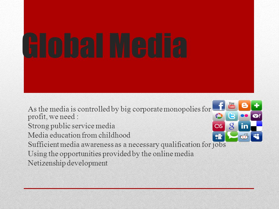 Global Media As the media is controlled by big corporate monopolies for profit, we need : Strong public service media.