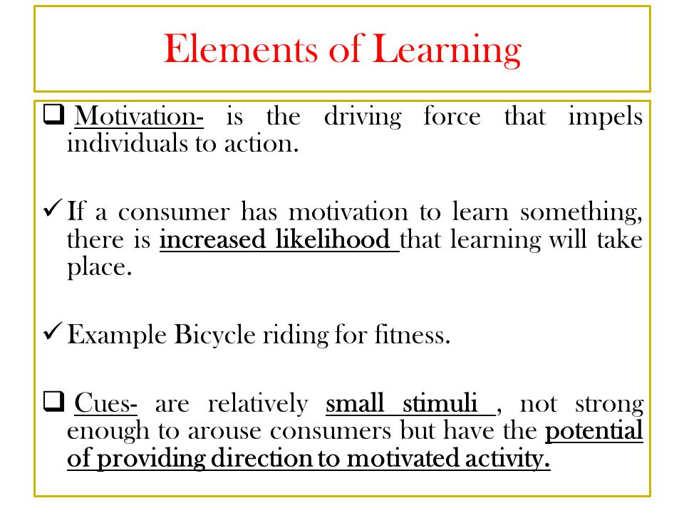 Elements of Learning Motivation- is the driving force that impels individuals to action.