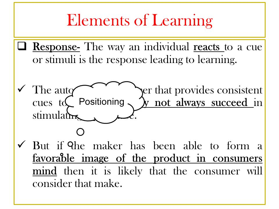 Elements of Learning Response- The way an individual reacts to a cue or stimuli is the response leading to learning.