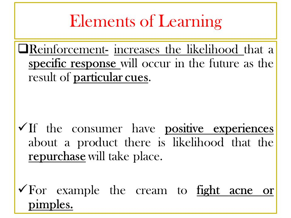 Elements of Learning Reinforcement- increases the likelihood that a specific response will occur in the future as the result of particular cues.
