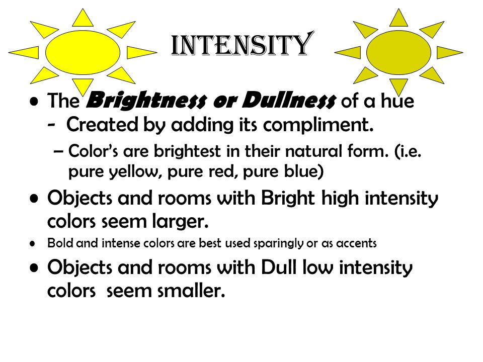 INTENSITY The Brightness or Dullness of a hue - Created by adding its compliment.