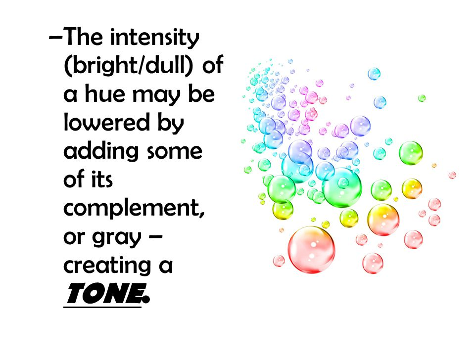 The intensity (bright/dull) of a hue may be lowered by adding some of its complement, or gray – creating a TONE.