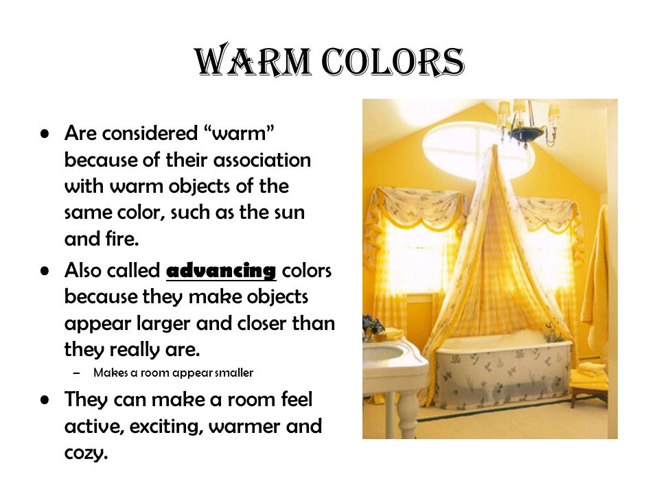 WARM COLORS Are considered warm because of their association with warm objects of the same color, such as the sun and fire.