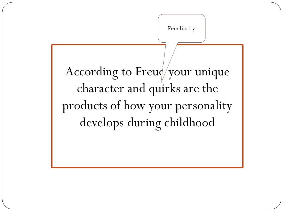 Peculiarity According to Freud your unique character and quirks are the products of how your personality develops during childhood.