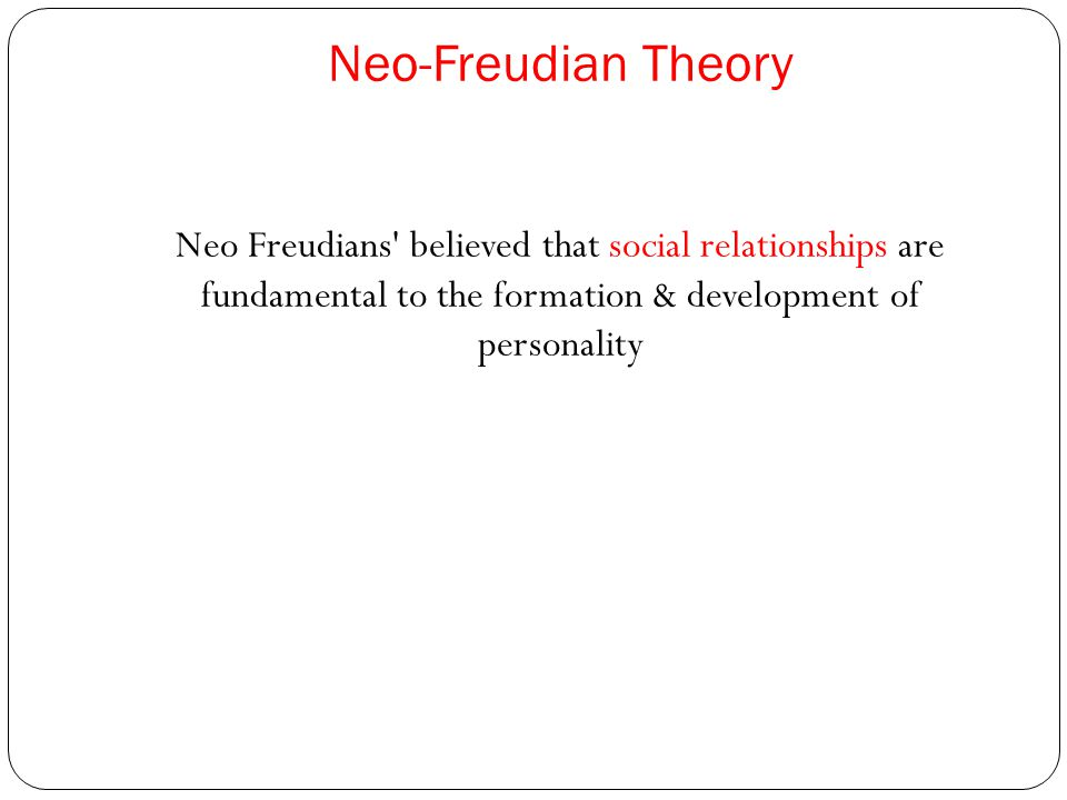Neo-Freudian Theory Neo Freudians believed that social relationships are fundamental to the formation & development of personality