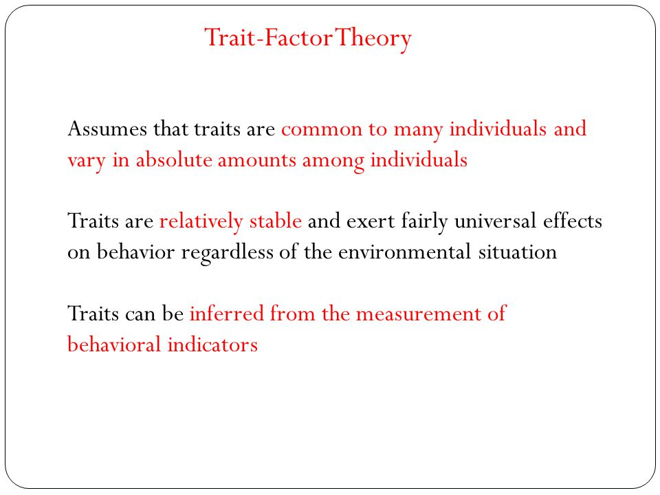 Trait-Factor Theory Assumes that traits are common to many individuals and vary in absolute amounts among individuals.