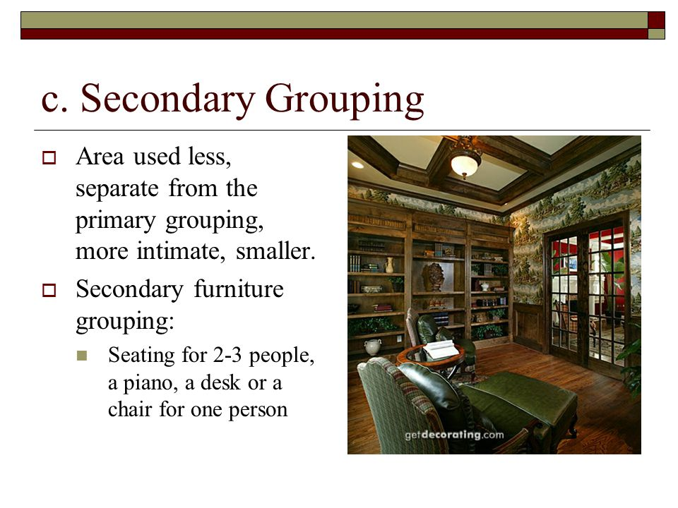 c. Secondary Grouping Area used less, separate from the primary grouping, more intimate, smaller. Secondary furniture grouping: