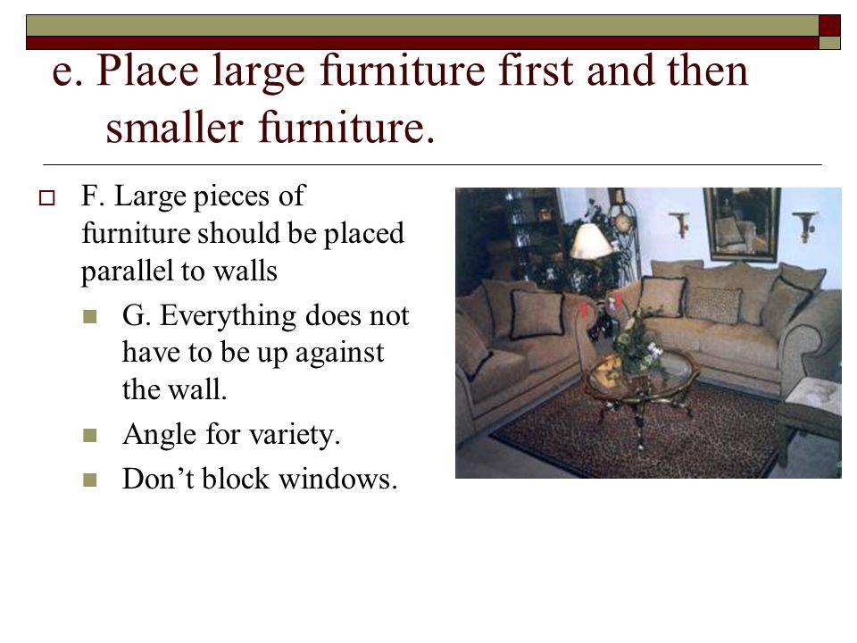 e. Place large furniture first and then smaller furniture.