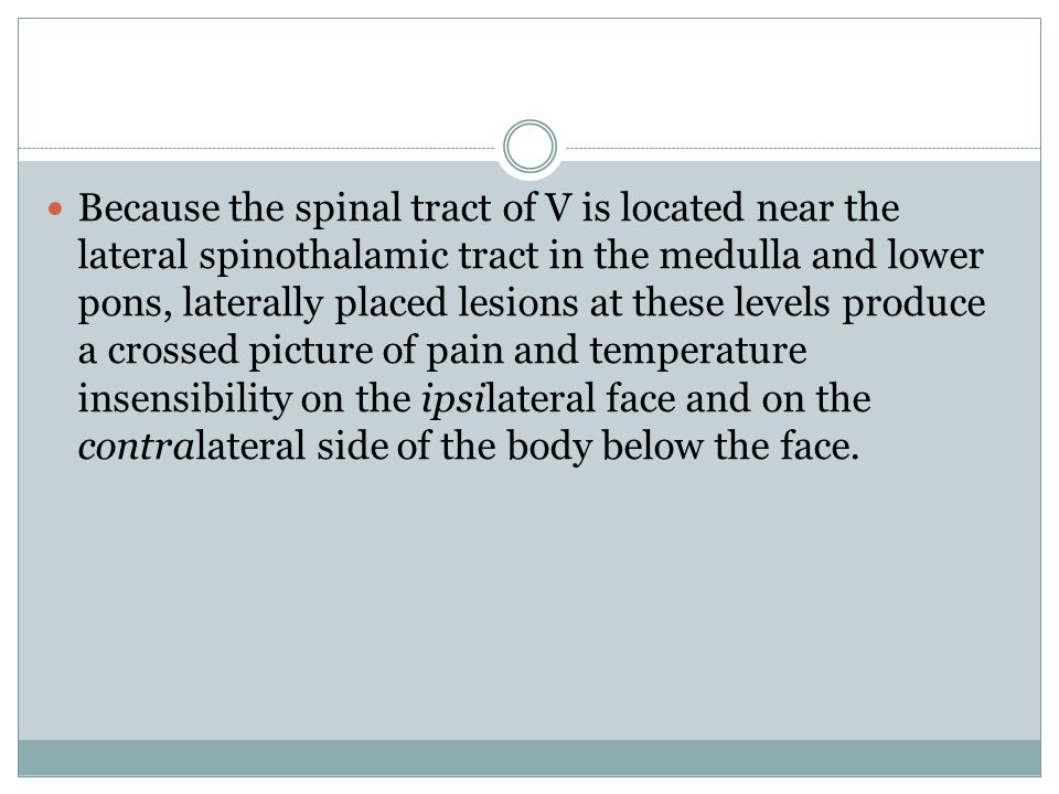 Because the spinal tract of V is located near the lateral spinothalamic tract in the medulla and lower pons, laterally placed lesions at these levels produce a crossed picture of pain and temperature insensibility on the ipsilateral face and on the contralateral side of the body below the face.