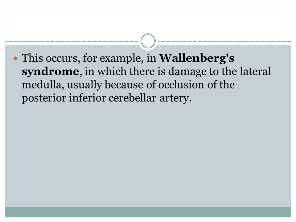 This occurs, for example, in Wallenberg s syndrome, in which there is damage to the lateral medulla, usually because of occlusion of the posterior inferior cerebellar artery.