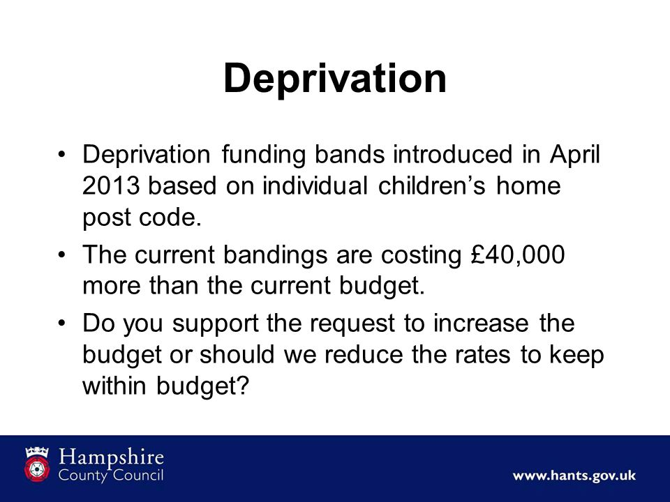 Deprivation Deprivation funding bands introduced in April 2013 based on individual children's home post code.