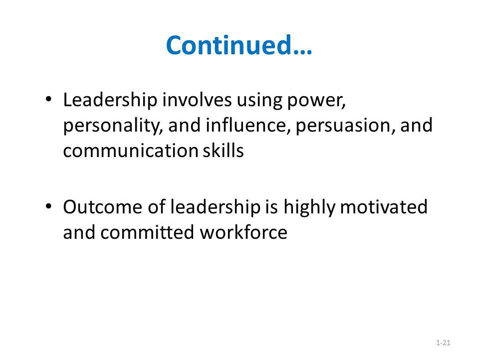 Continued… Leadership involves using power, personality, and influence, persuasion, and communication skills.