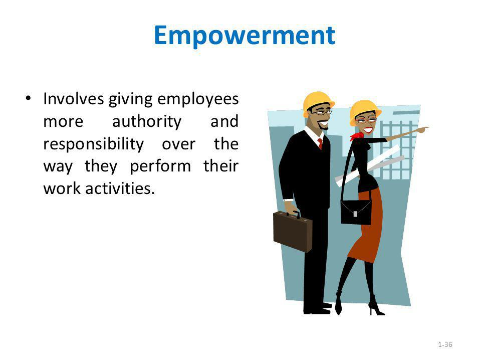 Empowerment Involves giving employees more authority and responsibility over the way they perform their work activities.
